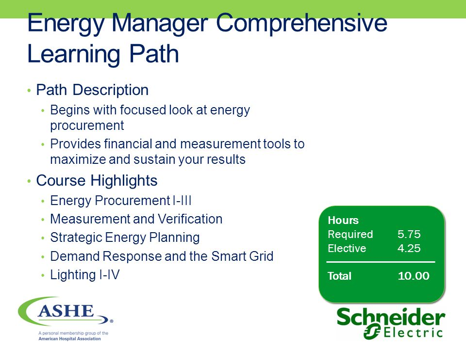 Energy Manager Comprehensive Learning Path Path Description Begins with focused look at energy procurement Provides financial and measurement tools to maximize and sustain your results Course Highlights Energy Procurement I-III Measurement and Verification Strategic Energy Planning Demand Response and the Smart Grid Lighting I-IV Hours Required5.75 Elective4.25 Total10.00 Hours Required5.75 Elective4.25 Total10.00