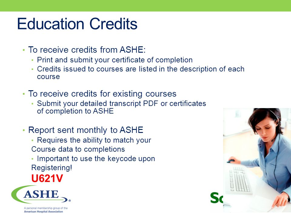 Education Credits To receive credits from ASHE: Print and submit your certificate of completion Credits issued to courses are listed in the description of each course To receive credits for existing courses Submit your detailed transcript PDF or certificates of completion to ASHE Report sent monthly to ASHE Requires the ability to match your Course data to completions Important to use the keycode upon Registering.