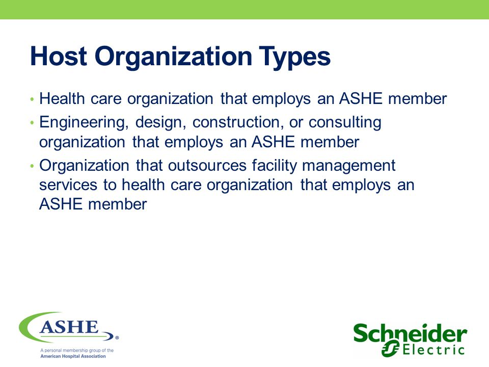 Host Organization Types Health care organization that employs an ASHE member Engineering, design, construction, or consulting organization that employ