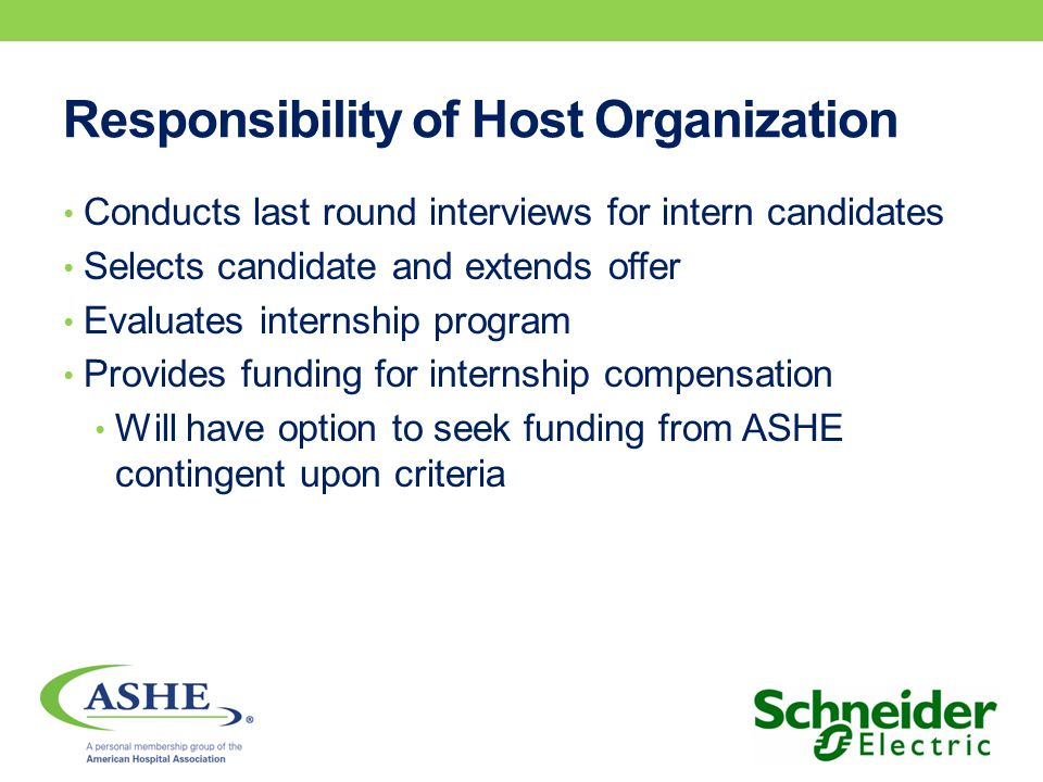 Responsibility of Host Organization Conducts last round interviews for intern candidates Selects candidate and extends offer Evaluates internship program Provides funding for internship compensation Will have option to seek funding from ASHE contingent upon criteria