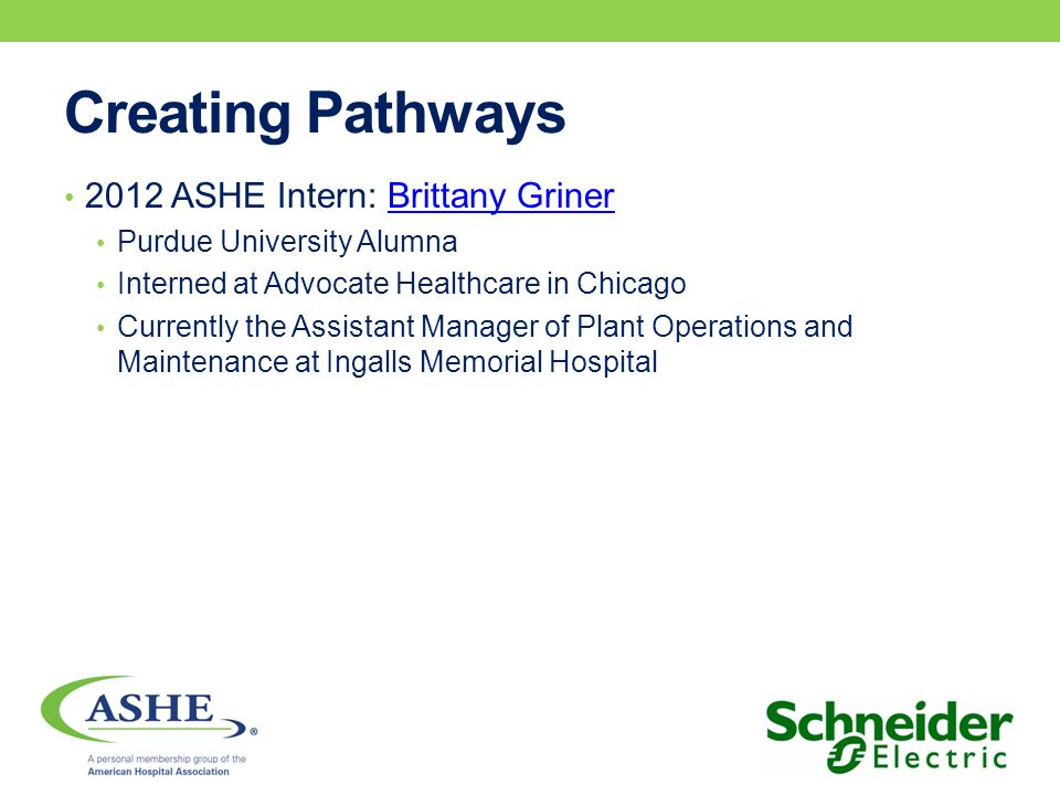 Creating Pathways 2012 ASHE Intern: Brittany GrinerBrittany Griner Purdue University Alumna Interned at Advocate Healthcare in Chicago Currently the Assistant Manager of Plant Operations and Maintenance at Ingalls Memorial Hospital