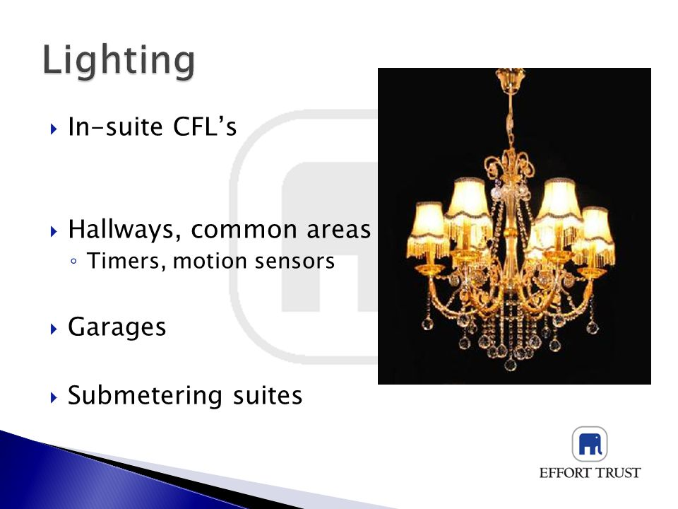 In-suite CFLs Hallways, common areas Timers, motion sensors Garages Submetering suites