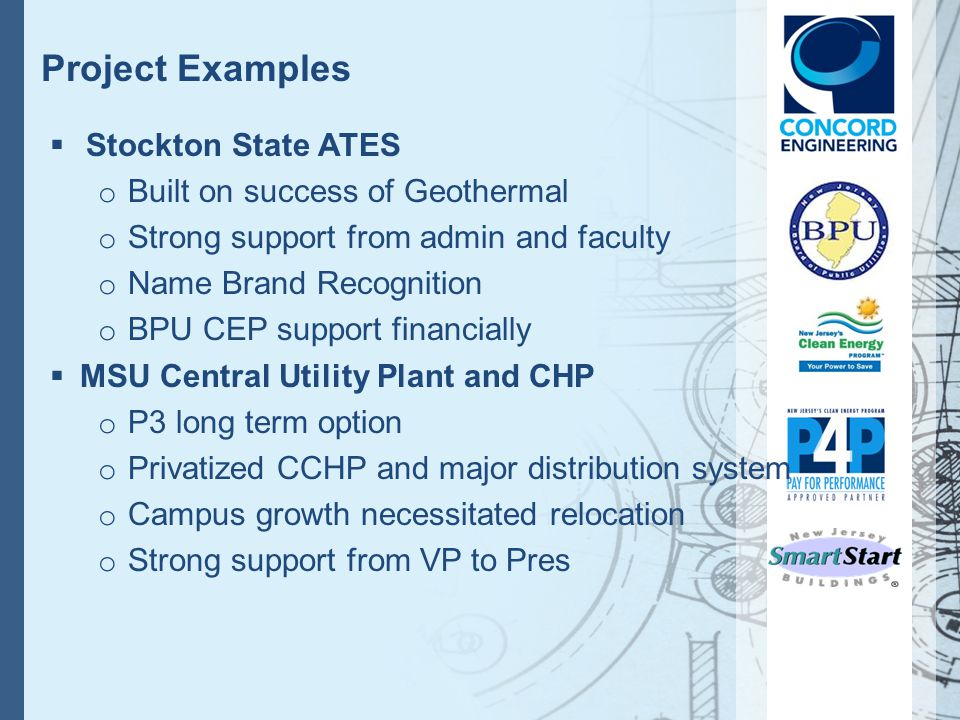 Project Examples Stockton State ATES o Built on success of Geothermal o Strong support from admin and faculty o Name Brand Recognition o BPU CEP support financially MSU Central Utility Plant and CHP o P3 long term option o Privatized CCHP and major distribution system o Campus growth necessitated relocation o Strong support from VP to Pres