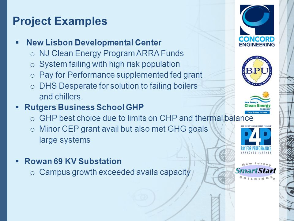 Project Examples New Lisbon Developmental Center o NJ Clean Energy Program ARRA Funds o System failing with high risk population o Pay for Performance supplemented fed grant o DHS Desperate for solution to failing boilers and chillers.