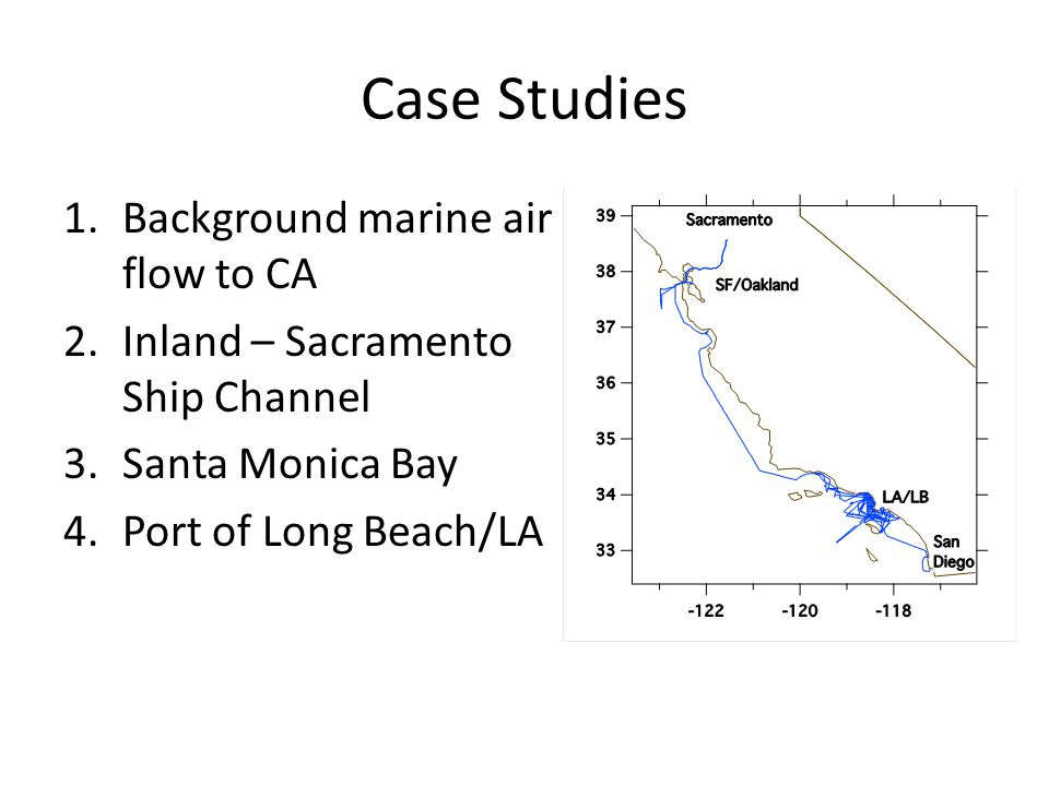 Case Studies 1.Background marine air flow to CA 2.Inland – Sacramento Ship Channel 3.Santa Monica Bay 4.Port of Long Beach/LA
