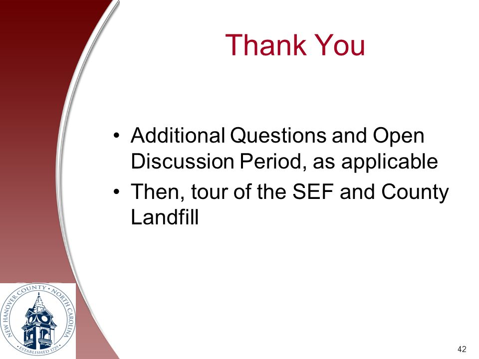 Thank You Additional Questions and Open Discussion Period, as applicable Then, tour of the SEF and County Landfill 42