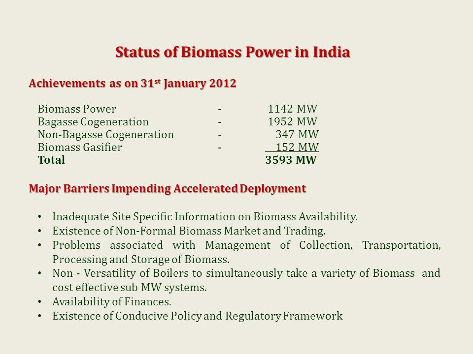 Status of Biomass Power in India Achievements as on 31 st January 2012 Biomass Power- 1142 MW Bagasse Cogeneration - 1952 MW Non-Bagasse Cogeneration- 347 MW Biomass Gasifier- 152 MW Total3593 MW Major Barriers Impending Accelerated Deployment Inadequate Site Specific Information on Biomass Availability.
