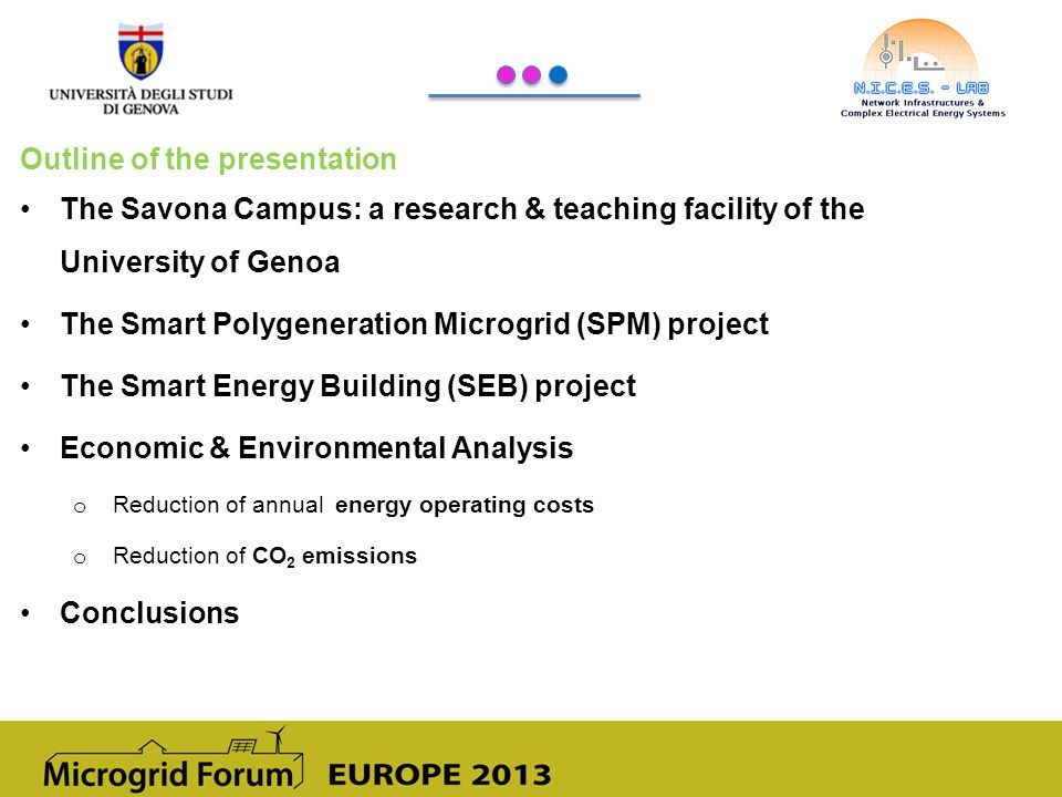 Outline of the presentation The Savona Campus: a research & teaching facility of the University of Genoa The Smart Polygeneration Microgrid (SPM) project The Smart Energy Building (SEB) project Economic & Environmental Analysis o Reduction of annual energy operating costs o Reduction of CO 2 emissions Conclusions