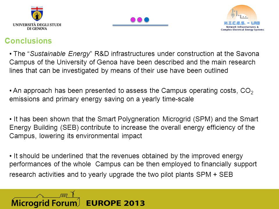 Conclusions The Sustainable Energy R&D infrastructures under construction at the Savona Campus of the University of Genoa have been described and the main research lines that can be investigated by means of their use have been outlined An approach has been presented to assess the Campus operating costs, CO 2 emissions and primary energy saving on a yearly time-scale It has been shown that the Smart Polygneration Microgrid (SPM) and the Smart Energy Building (SEB) contribute to increase the overall energy efficiency of the Campus, lowering its environmental impact It should be underlined that the revenues obtained by the improved energy performances of the whole Campus can be then employed to financially support research activities and to yearly upgrade the two pilot plants SPM + SEB
