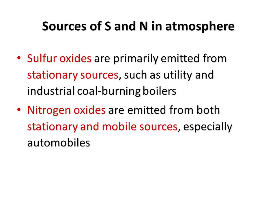 Data from US EPA (1977): ~56% of NO x was caused from the burning of fossil fuels by stationary sources ~56% of NO x was caused from the burning of fossil fuels by stationary sources 40% came from transportation-related sources 40% came from transportation-related sources Sources of S and N in atmosphere The combustion of fossil fuel in the US results in ~50 million metric tons of SO x and NO x being emitted to the atmosphere per year