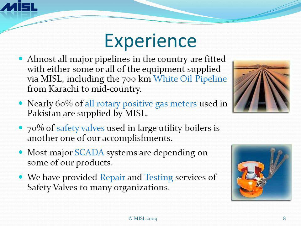 Experience Almost all major pipelines in the country are fitted with either some or all of the equipment supplied via MISL, including the 700 km White