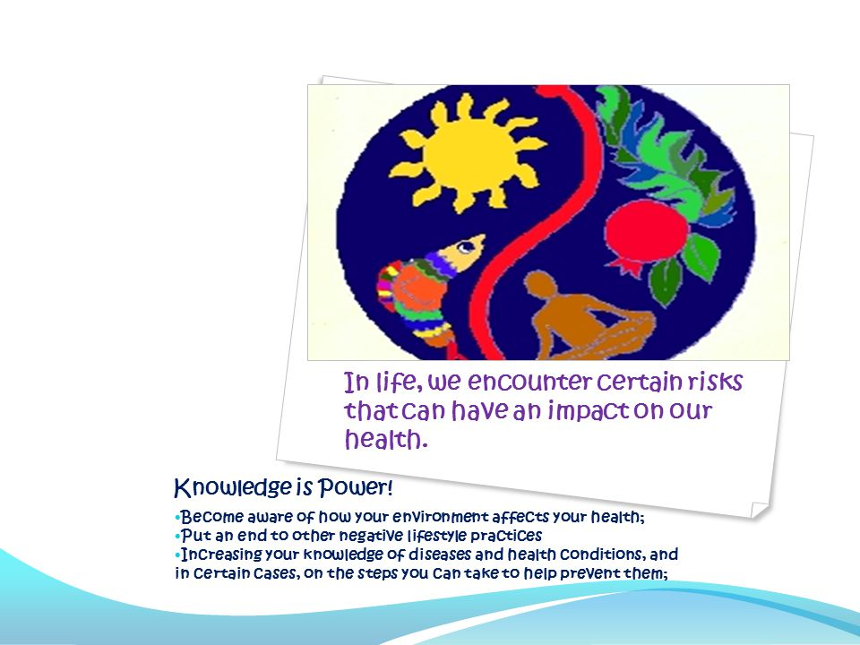 Knowledge is Power! Become aware of how your environment affects your health; Put an end to other negative lifestyle practices Increasing your knowled