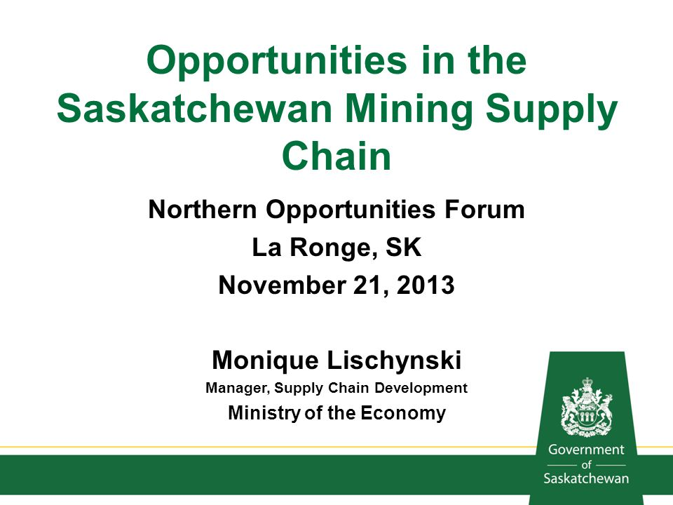 Opportunities in the Saskatchewan Mining Supply Chain Northern Opportunities Forum La Ronge, SK November 21, 2013 Monique Lischynski Manager, Supply C