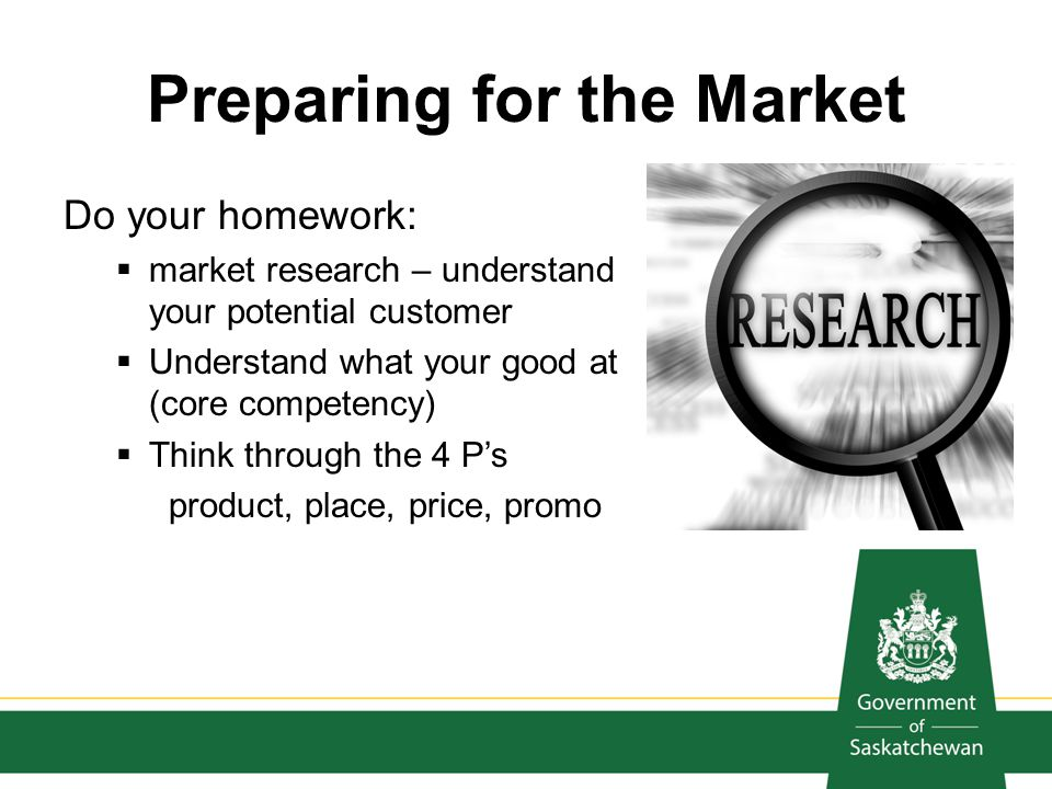 Preparing for the Market Do your homework: market research – understand your potential customer Understand what your good at (core competency) Think t