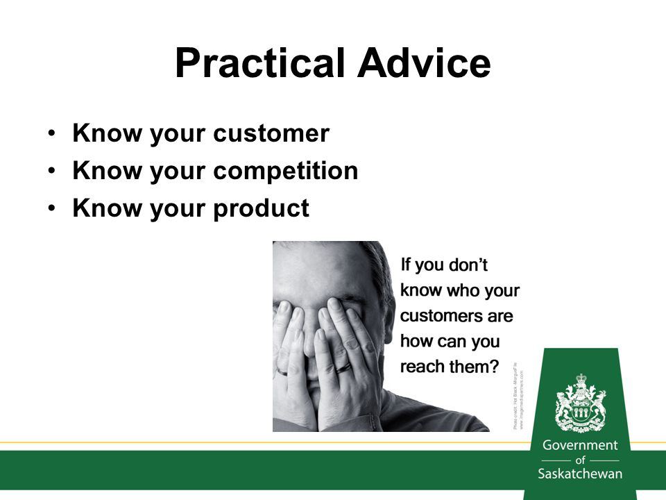 Practical Advice Know your customer Know your competition Know your product