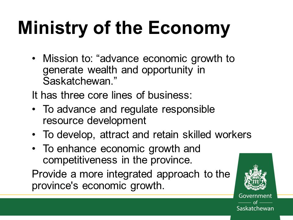 Ministry of the Economy Mission to: advance economic growth to generate wealth and opportunity in Saskatchewan. It has three core lines of business: T