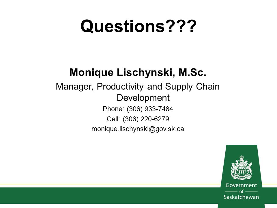 Questions??? Monique Lischynski, M.Sc. Manager, Productivity and Supply Chain Development Phone: (306) 933-7484 Cell: (306) 220-6279 monique.lischynsk