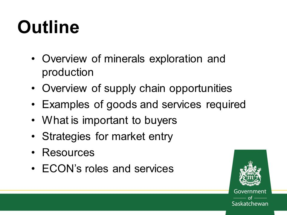 Outline Overview of minerals exploration and production Overview of supply chain opportunities Examples of goods and services required What is importa