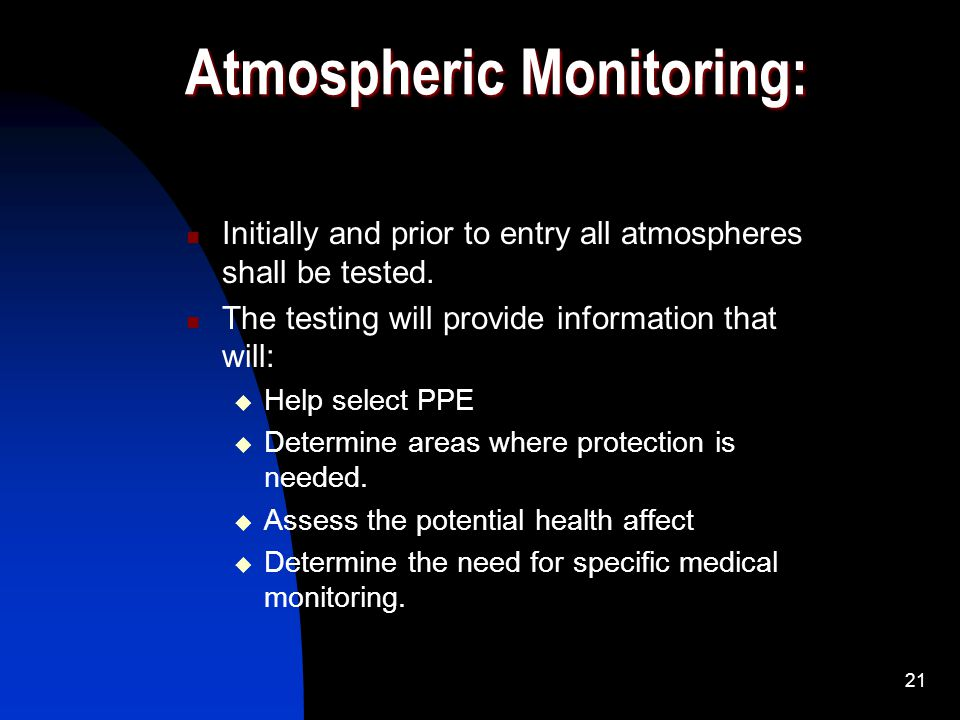 21 Atmospheric Monitoring: Initially and prior to entry all atmospheres shall be tested. The testing will provide information that will: Help select P