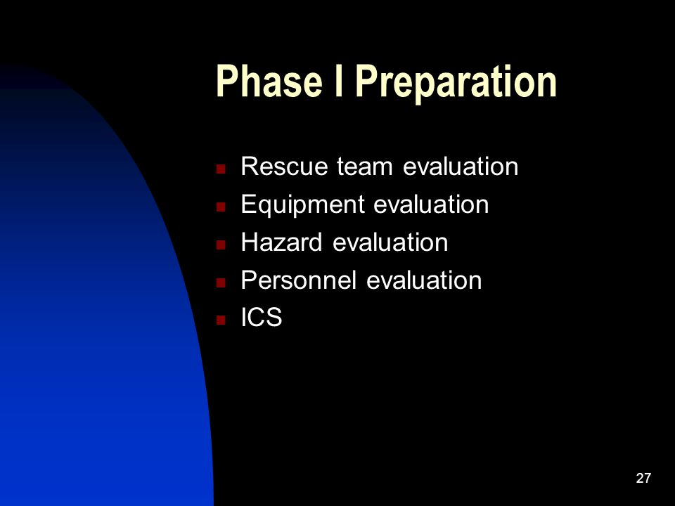 27 Phase I Preparation Rescue team evaluation Equipment evaluation Hazard evaluation Personnel evaluation ICS