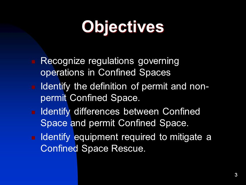 3 Objectives Recognize regulations governing operations in Confined Spaces Identify the definition of permit and non- permit Confined Space. Identify