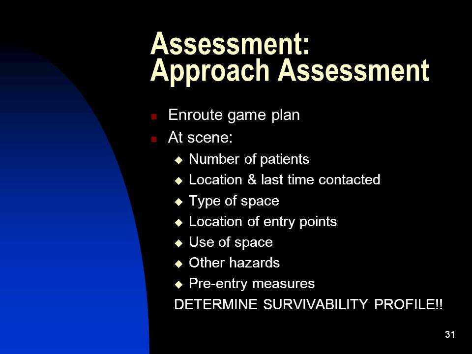 31 Assessment: Approach Assessment Enroute game plan At scene: Number of patients Location & last time contacted Type of space Location of entry point