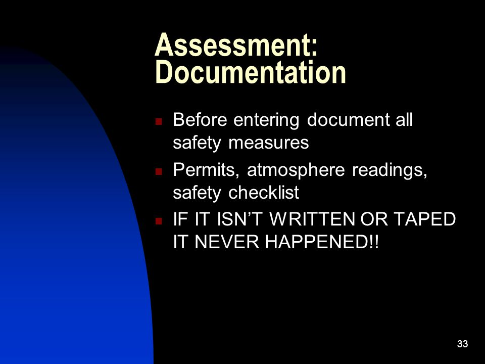 33 Assessment: Documentation Before entering document all safety measures Permits, atmosphere readings, safety checklist IF IT ISNT WRITTEN OR TAPED I