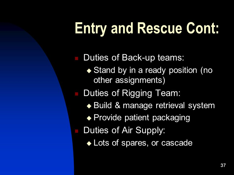 37 Entry and Rescue Cont: Duties of Back-up teams: Stand by in a ready position (no other assignments) Duties of Rigging Team: Build & manage retrieva