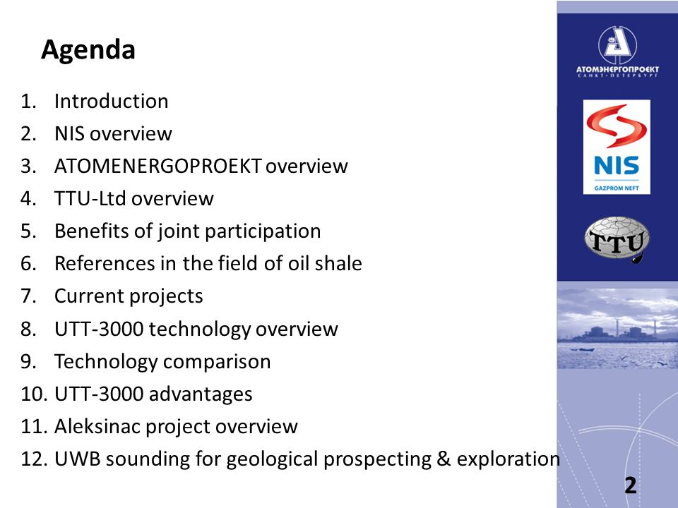 Agenda 1.Introduction 2.NIS overview 3.ATOMENERGOPROEKT overview 4.TTU-Ltd overview 5.Benefits of joint participation 6.References in the field of oil shale 7.Current projects 8.UTT-3000 technology overview 9.Technology comparison 10.UTT-3000 advantages 11.Aleksinac project overview 12.UWB sounding for geological prospecting & exploration 2