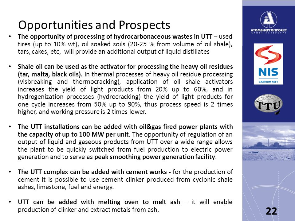 Opportunities and Prospects The opportunity of processing of hydrocarbonaceous wastes in UTT – used tires (up to 10% wt), oil soaked soils (20-25 % from volume of oil shale), tars, cakes, etc, will provide an additional output of liquid distillates Shale oil can be used as the activator for processing the heavy oil residues (tar, malta, black oils).