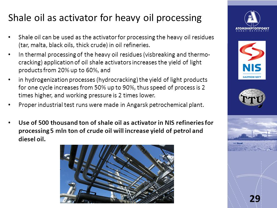 Shale oil as activator for heavy oil processing Shale oil can be used as the activator for processing the heavy oil residues (tar, malta, black oils, thick crude) in oil refineries.