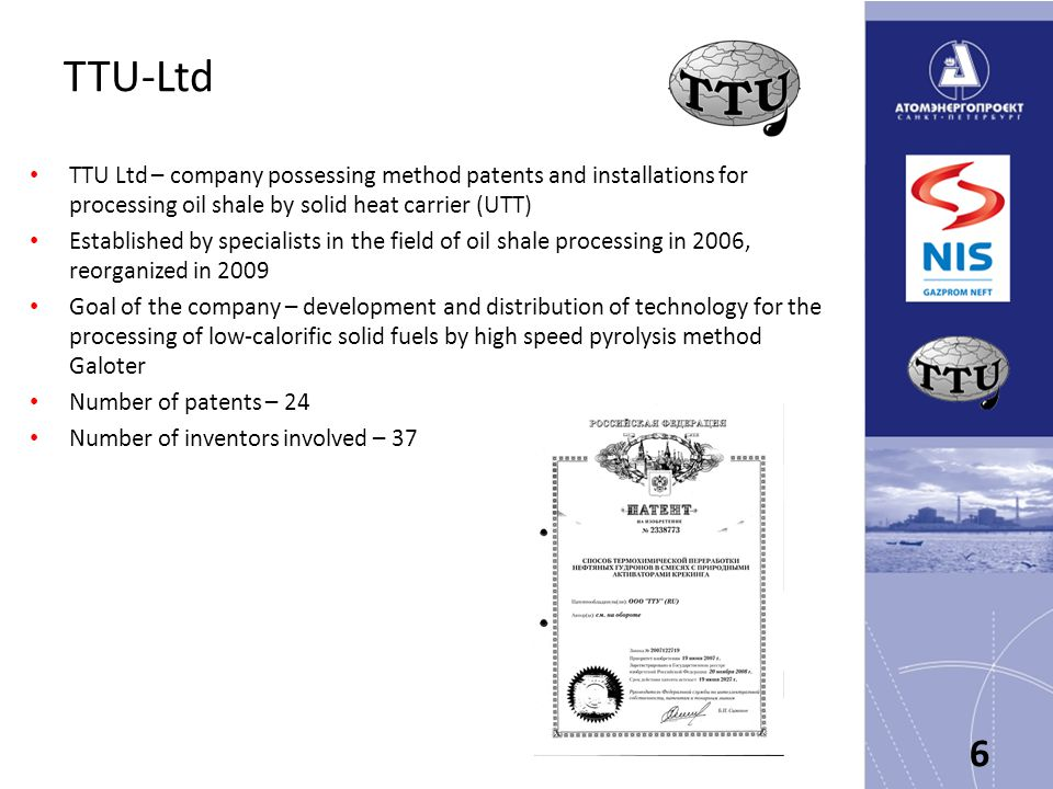TTU-Ltd TTU Ltd – company possessing method patents and installations for processing oil shale by solid heat carrier (UTT) Established by specialists in the field of oil shale processing in 2006, reorganized in 2009 Goal of the company – development and distribution of technology for the processing of low-calorific solid fuels by high speed pyrolysis method Galoter Number of patents – 24 Number of inventors involved – 37 6