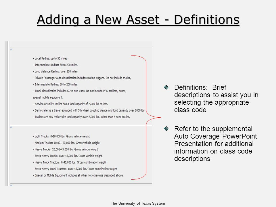 The University of Texas System Adding a New Asset - Definitions Adding a New Asset - Definitions Definitions: Brief descriptions to assist you in selecting the appropriate class code Refer to the supplemental Auto Coverage PowerPoint Presentation for additional information on class code descriptions