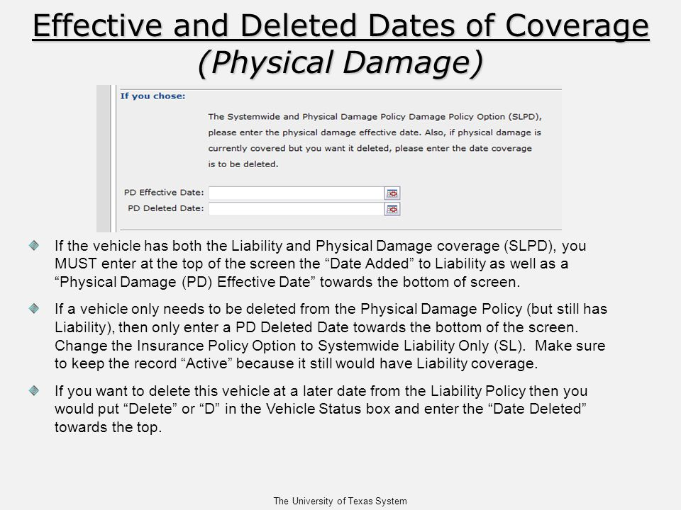 The University of Texas System Effective and Deleted Dates of Coverage (Physical Damage) If the vehicle has both the Liability and Physical Damage coverage (SLPD), you MUST enter at the top of the screen the Date Added to Liability as well as a Physical Damage (PD) Effective Date towards the bottom of screen.