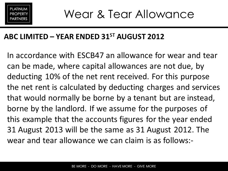 BE MORE - DO MORE - HAVE MORE - GIVE MORE Wear & Tear Allowance In accordance with ESCB47 an allowance for wear and tear can be made, where capital allowances are not due, by deducting 10% of the net rent received.