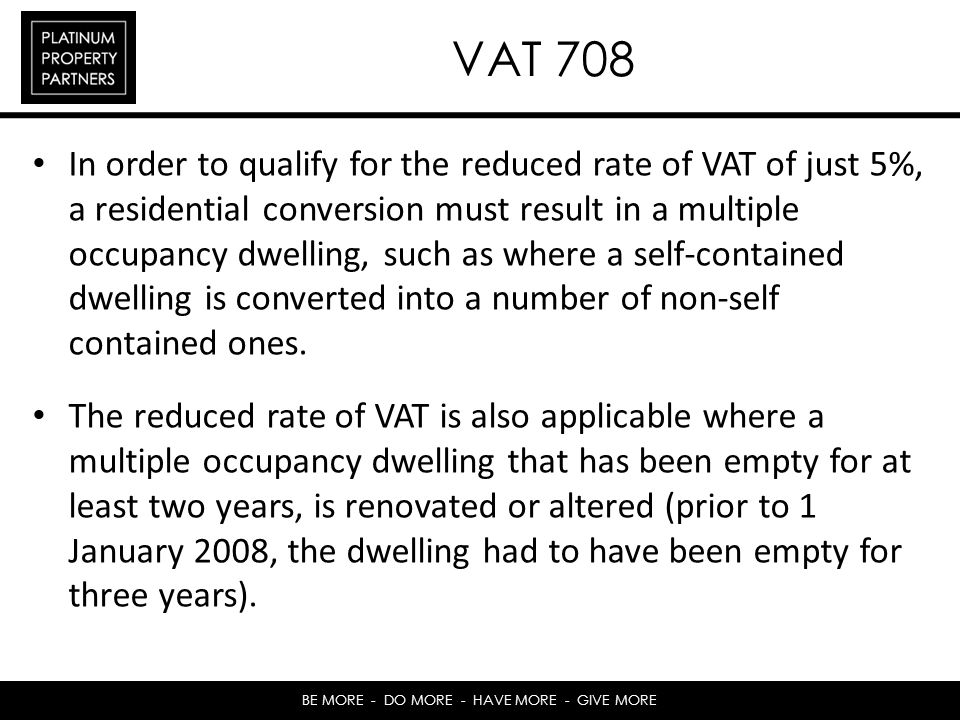 BE MORE - DO MORE - HAVE MORE - GIVE MORE VAT 708 In order to qualify for the reduced rate of VAT of just 5%, a residential conversion must result in a multiple occupancy dwelling, such as where a self-contained dwelling is converted into a number of non-self contained ones.