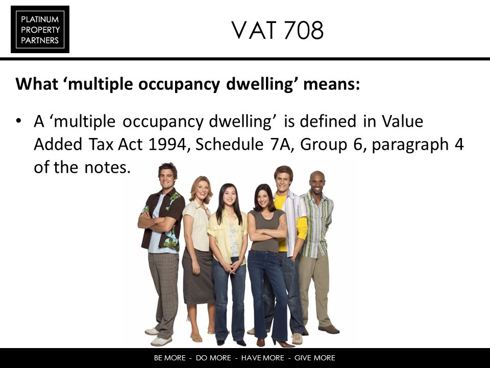 BE MORE - DO MORE - HAVE MORE - GIVE MORE VAT 708 What multiple occupancy dwelling means: A multiple occupancy dwelling is defined in Value Added Tax Act 1994, Schedule 7A, Group 6, paragraph 4 of the notes.
