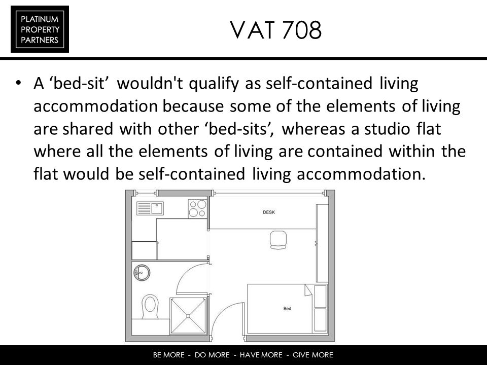 BE MORE - DO MORE - HAVE MORE - GIVE MORE VAT 708 A bed-sit wouldn t qualify as self-contained living accommodation because some of the elements of living are shared with other bed-sits, whereas a studio flat where all the elements of living are contained within the flat would be self-contained living accommodation.