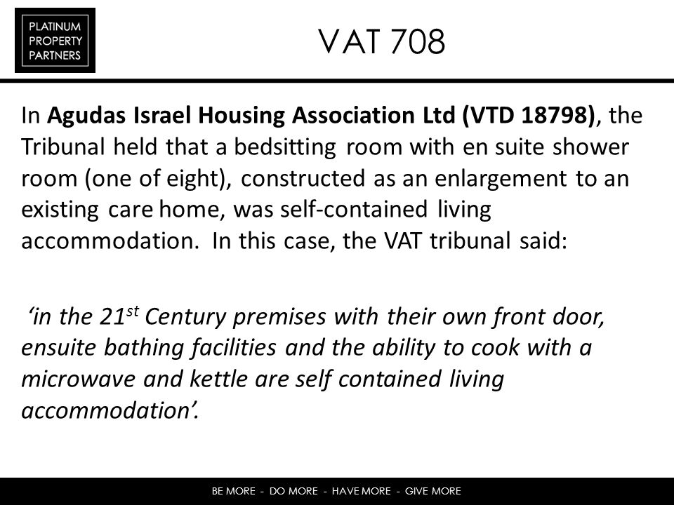 BE MORE - DO MORE - HAVE MORE - GIVE MORE VAT 708 In Agudas Israel Housing Association Ltd (VTD 18798), the Tribunal held that a bedsitting room with en suite shower room (one of eight), constructed as an enlargement to an existing care home, was self-contained living accommodation.