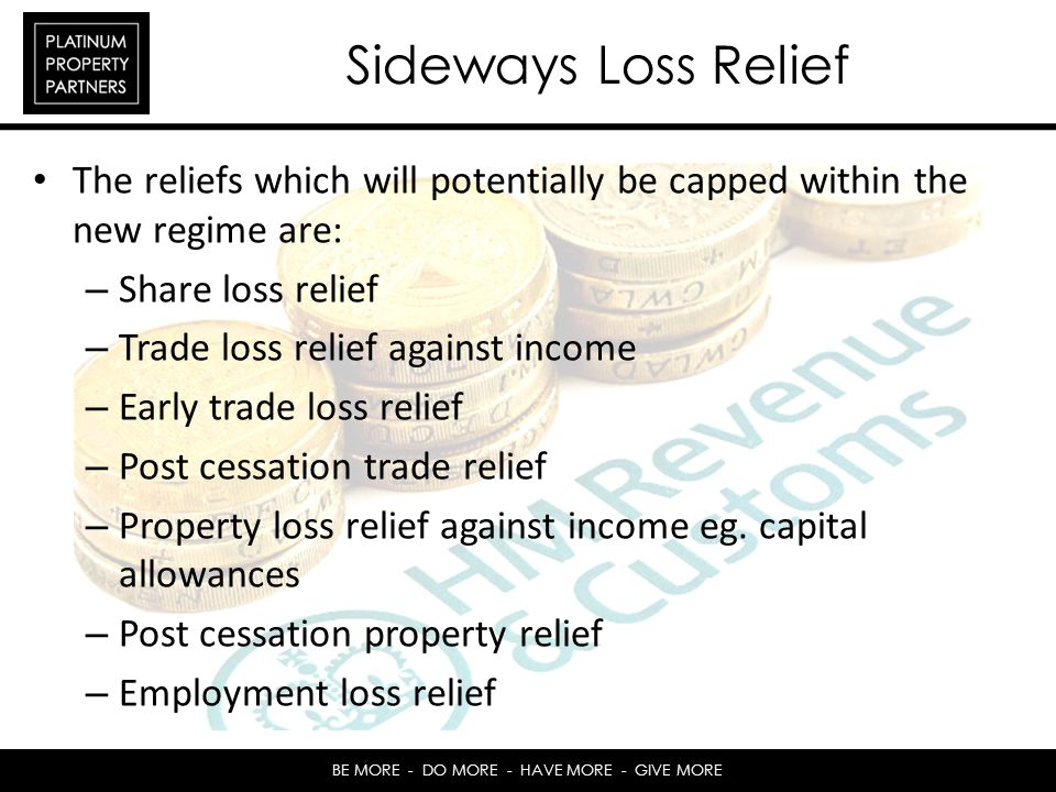 BE MORE - DO MORE - HAVE MORE - GIVE MORE Sideways Loss Relief The reliefs which will potentially be capped within the new regime are: – Share loss relief – Trade loss relief against income – Early trade loss relief – Post cessation trade relief – Property loss relief against income eg.