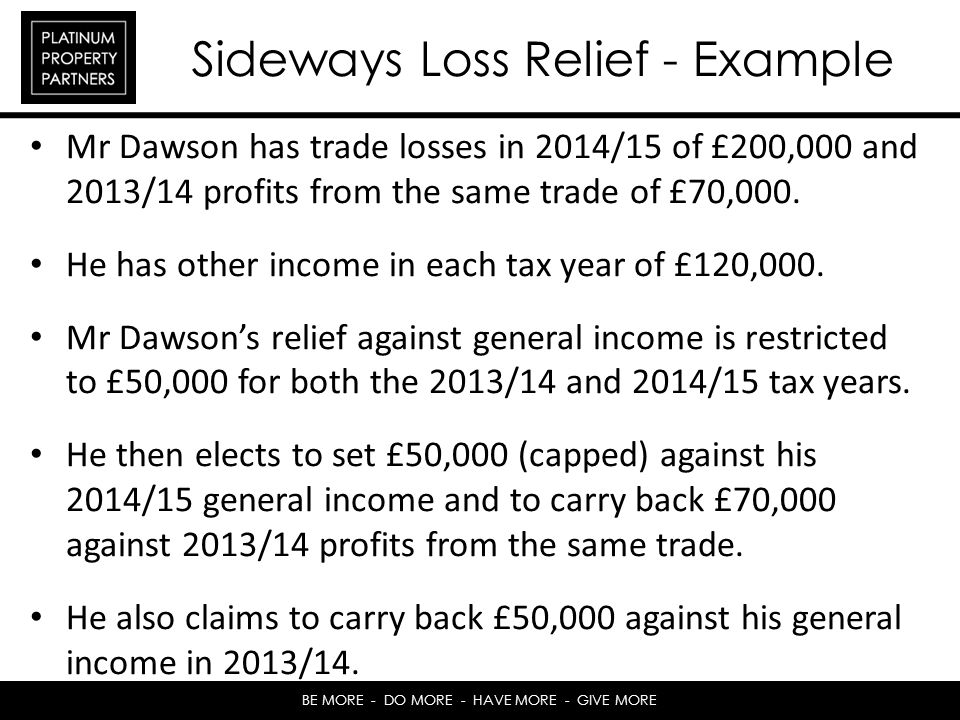 BE MORE - DO MORE - HAVE MORE - GIVE MORE Sideways Loss Relief - Example Mr Dawson has trade losses in 2014/15 of £200,000 and 2013/14 profits from the same trade of £70,000.