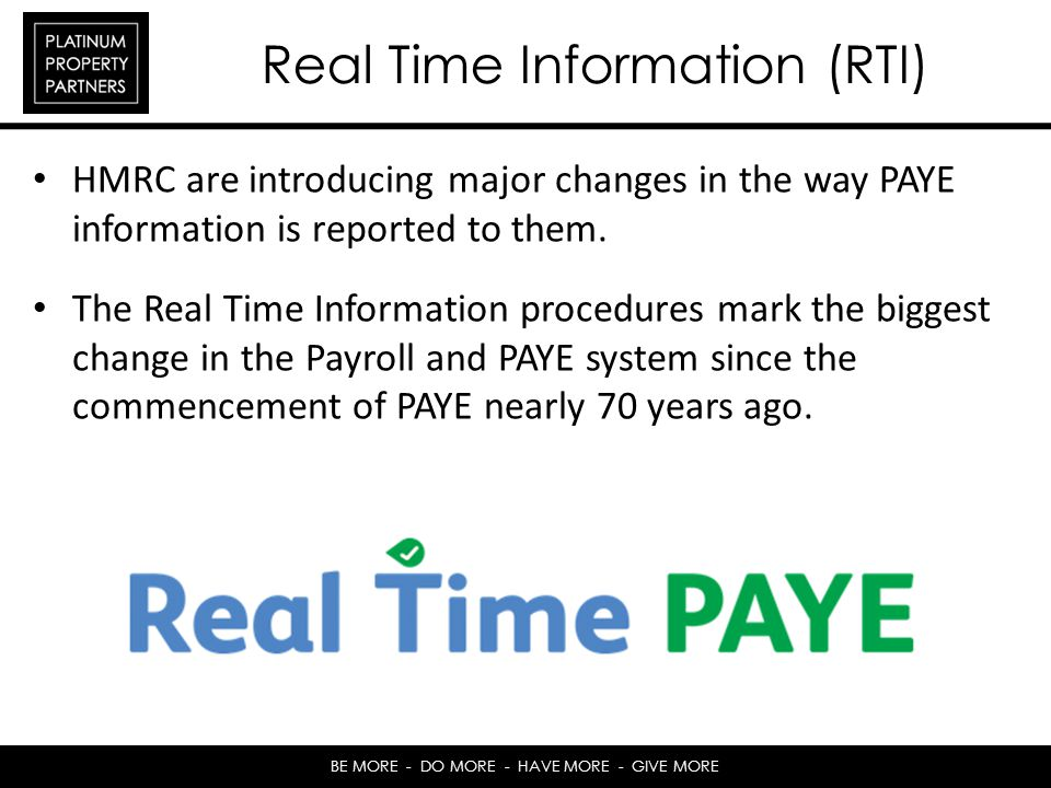 BE MORE - DO MORE - HAVE MORE - GIVE MORE Real Time Information (RTI) HMRC are introducing major changes in the way PAYE information is reported to them.