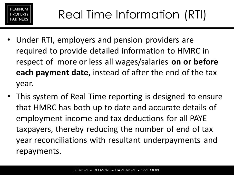 BE MORE - DO MORE - HAVE MORE - GIVE MORE Real Time Information (RTI) Under RTI, employers and pension providers are required to provide detailed information to HMRC in respect of more or less all wages/salaries on or before each payment date, instead of after the end of the tax year.