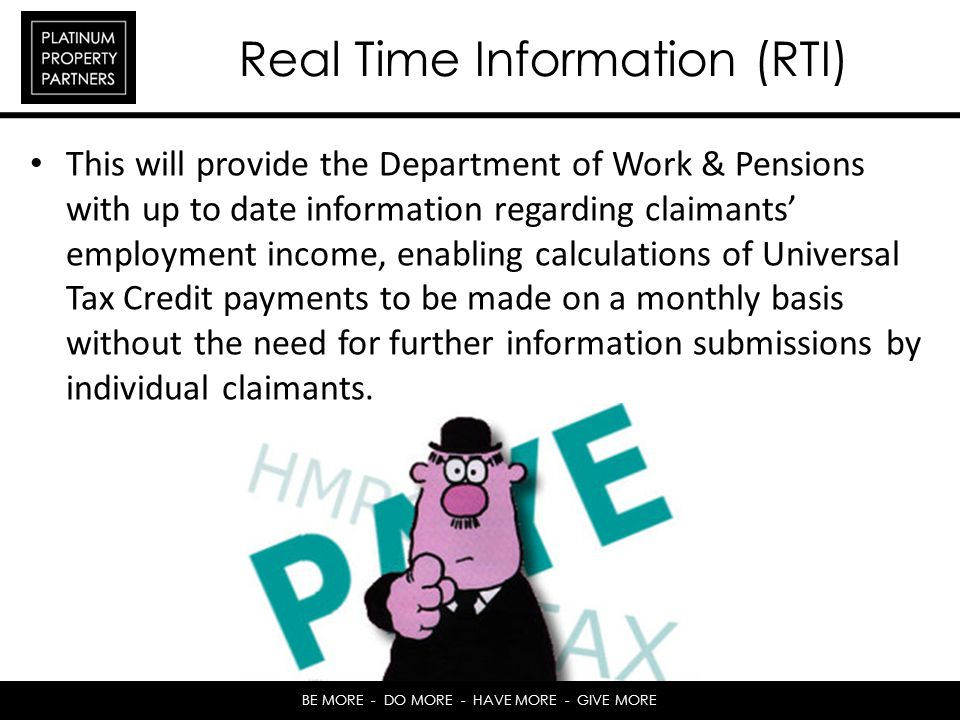 BE MORE - DO MORE - HAVE MORE - GIVE MORE Real Time Information (RTI) This will provide the Department of Work & Pensions with up to date information regarding claimants employment income, enabling calculations of Universal Tax Credit payments to be made on a monthly basis without the need for further information submissions by individual claimants.