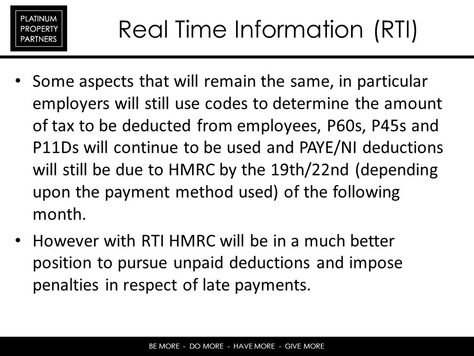 BE MORE - DO MORE - HAVE MORE - GIVE MORE Real Time Information (RTI) Some aspects that will remain the same, in particular employers will still use codes to determine the amount of tax to be deducted from employees, P60s, P45s and P11Ds will continue to be used and PAYE/NI deductions will still be due to HMRC by the 19th/22nd (depending upon the payment method used) of the following month.