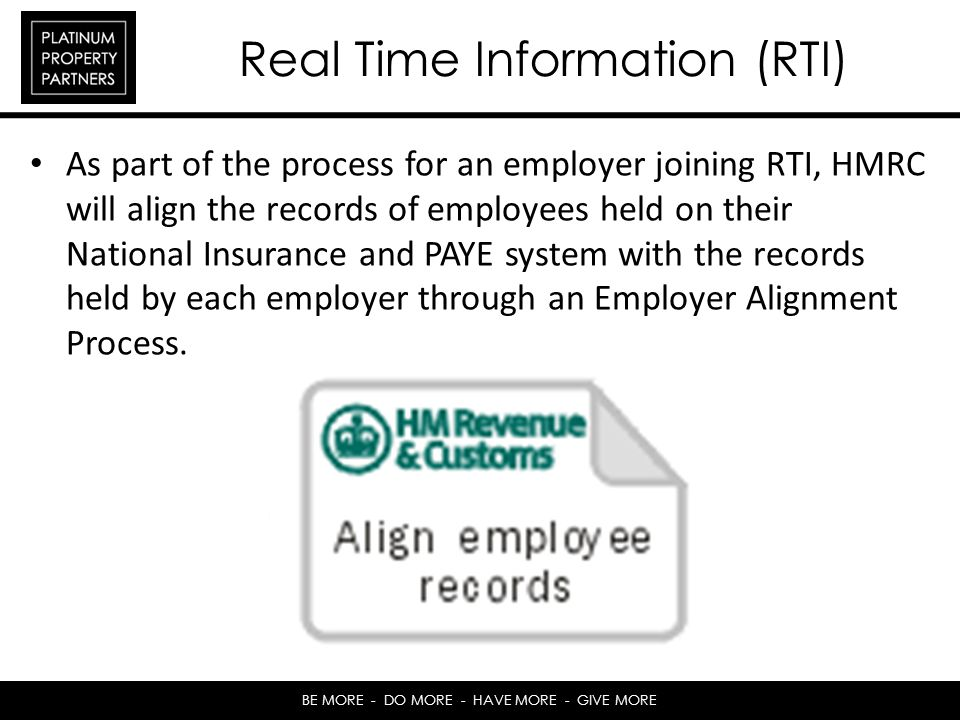 BE MORE - DO MORE - HAVE MORE - GIVE MORE Real Time Information (RTI) As part of the process for an employer joining RTI, HMRC will align the records of employees held on their National Insurance and PAYE system with the records held by each employer through an Employer Alignment Process.