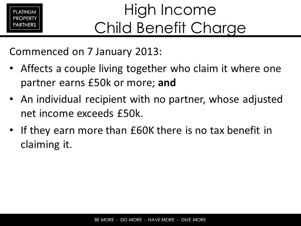 BE MORE - DO MORE - HAVE MORE - GIVE MORE High Income Child Benefit Charge Commenced on 7 January 2013: Affects a couple living together who claim it where one partner earns £50k or more; and An individual recipient with no partner, whose adjusted net income exceeds £50k.