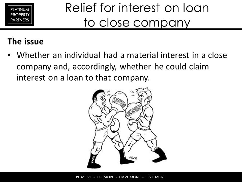 BE MORE - DO MORE - HAVE MORE - GIVE MORE Relief for interest on loan to close company The issue Whether an individual had a material interest in a close company and, accordingly, whether he could claim interest on a loan to that company.