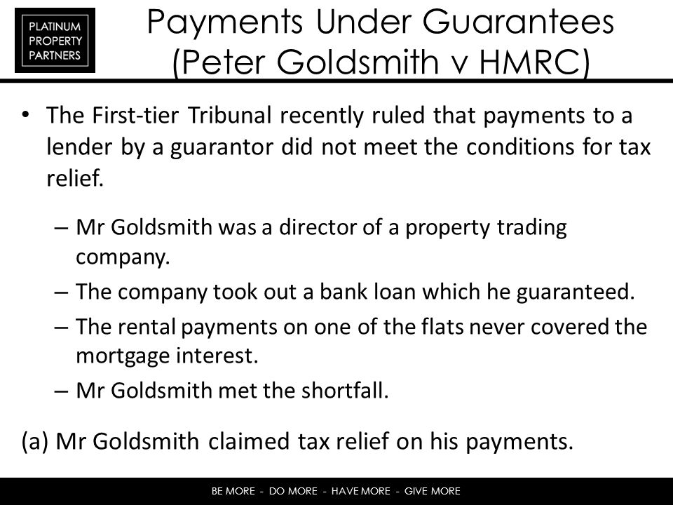 BE MORE - DO MORE - HAVE MORE - GIVE MORE Payments Under Guarantees (Peter Goldsmith v HMRC) The First-tier Tribunal recently ruled that payments to a lender by a guarantor did not meet the conditions for tax relief.