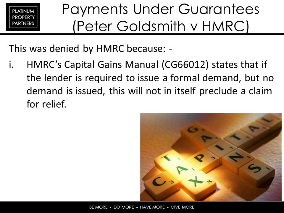 BE MORE - DO MORE - HAVE MORE - GIVE MORE Payments Under Guarantees (Peter Goldsmith v HMRC) This was denied by HMRC because: - i.HMRCs Capital Gains Manual (CG66012) states that if the lender is required to issue a formal demand, but no demand is issued, this will not in itself preclude a claim for relief.